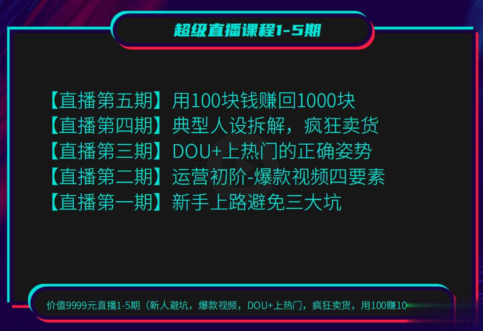 超级直播课程1-5期(新人避坑,爆款视频,DOU+上热门,疯狂卖货,用100赚1000元)(无水印)价值9999元
