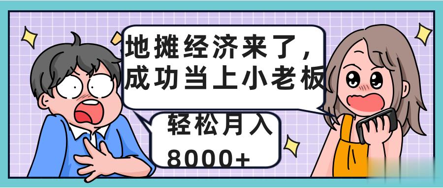 地摊经济来了,成功当上小老板,轻松月入8000+【视频教程】